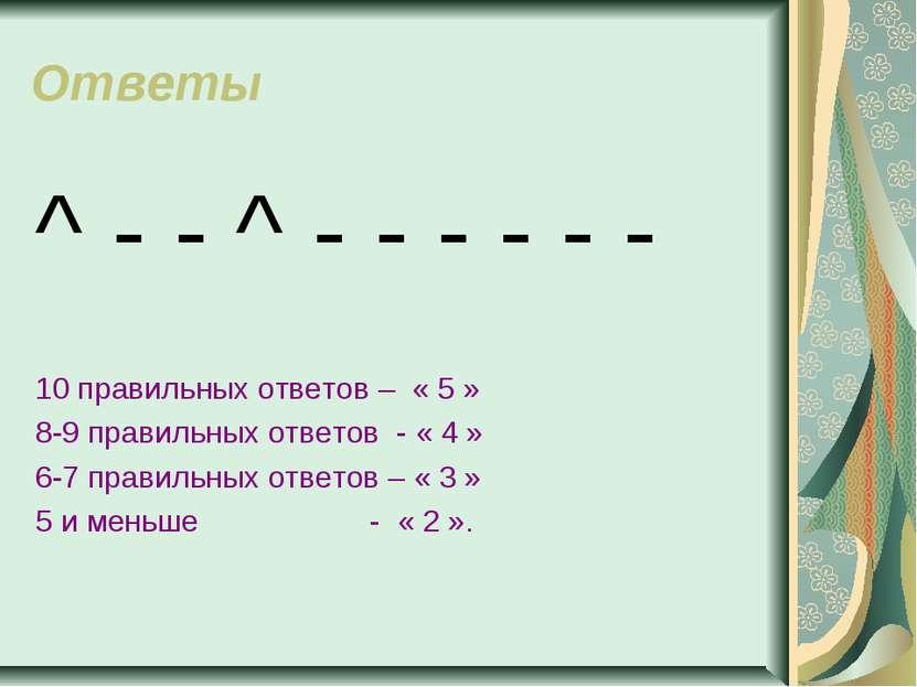 Ответы ^ - - ^ - - - - - - 10 правильных ответов – « 5 » 8-9 правильных ответ...