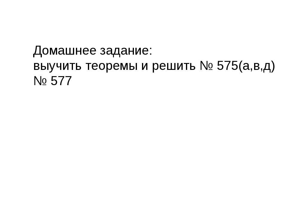 Домашнее задание: выучить теоремы и решить № 575(а,в,д) № 577