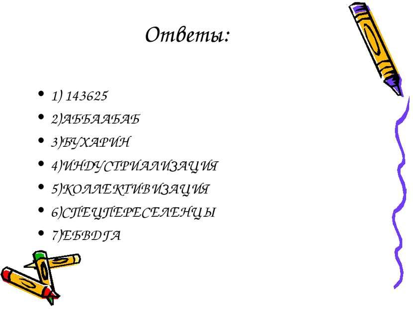 Ответы: 1) 143625 2)АББААБАБ 3)БУХАРИН 4)ИНДУСТРИАЛИЗАЦИЯ 5)КОЛЛЕКТИВИЗАЦИЯ 6...