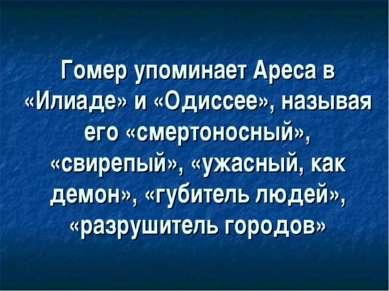 Гомер упоминает Ареса в «Илиаде» и «Одиссее», называя его «смертоносный», «св...