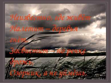 Неизвестно, где живёт Налетит – деревья гнёт, Засвистит – по речке дрожь, Озо...