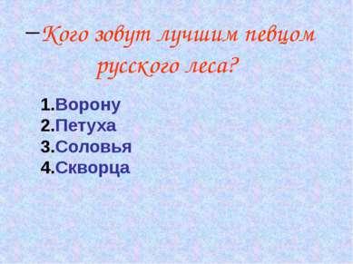 Кого зовут лучшим певцом русского леса? Ворону Петуха Соловья Скворца