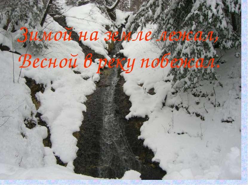 Зимой на земле лежал, Весной в реку побежал.