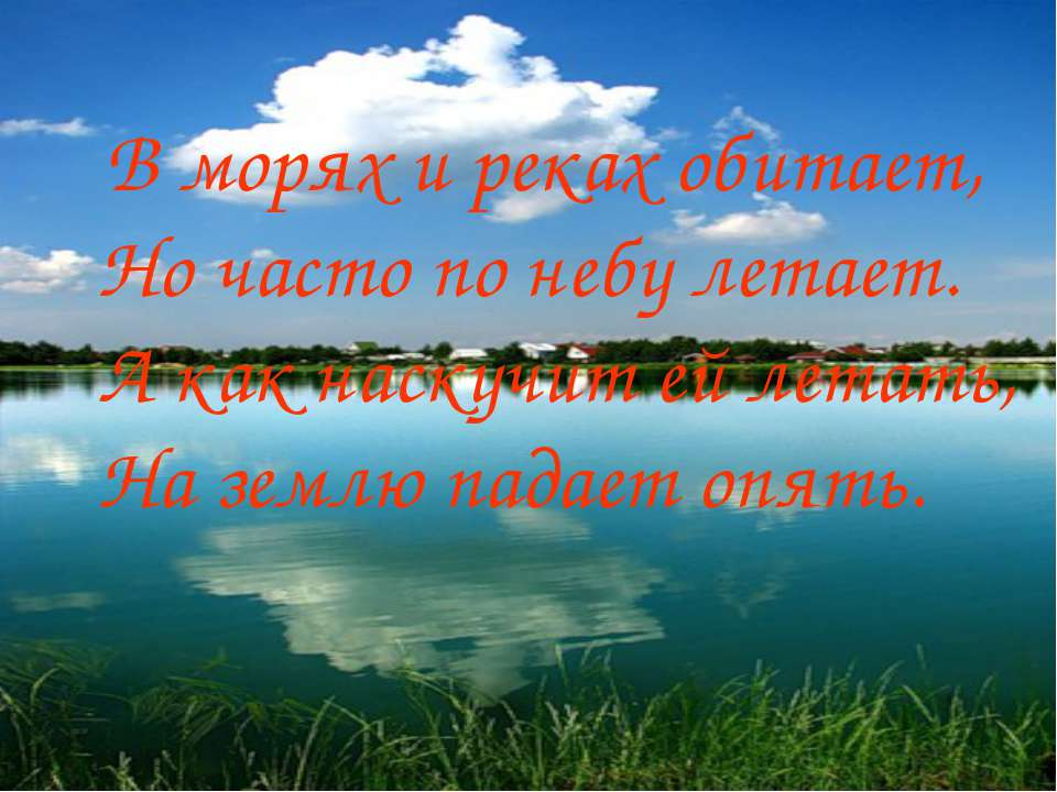 В морях и реках обитает, Но часто по небу летает. А как наскучит ей летать, Н...