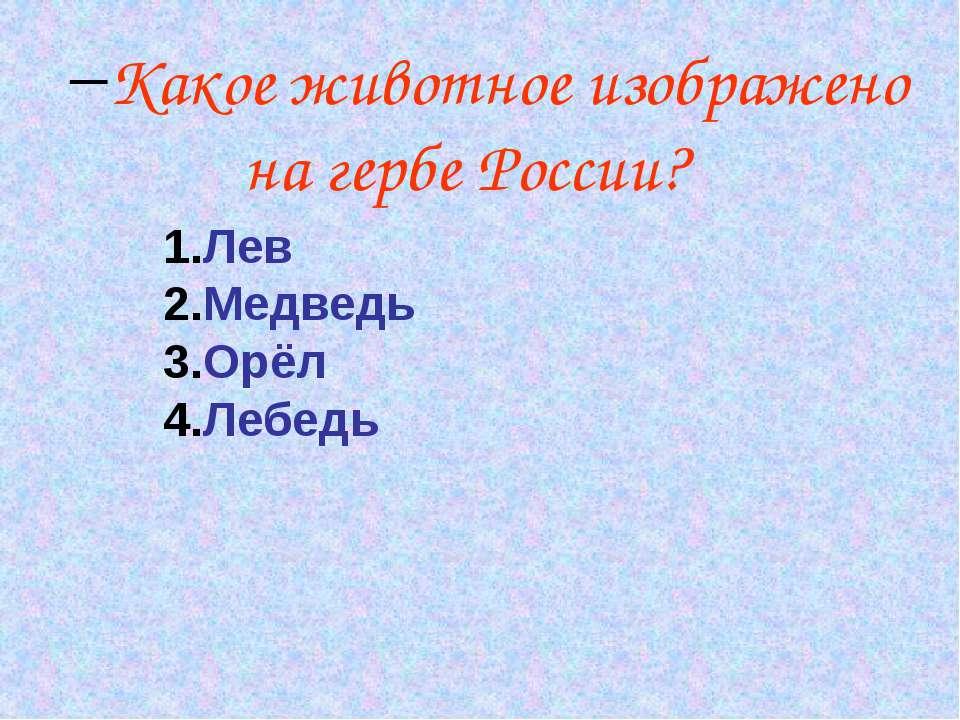 Какое животное изображено на гербе России? Лев Медведь Орёл Лебедь
