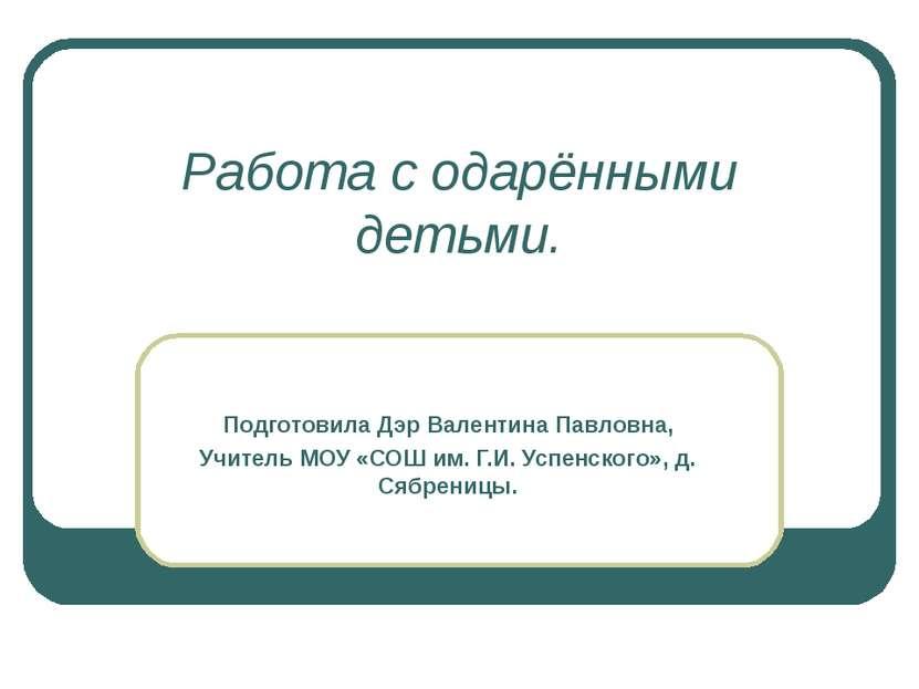 Работа с одарёнными детьми. Подготовила Дэр Валентина Павловна, Учитель МОУ «...