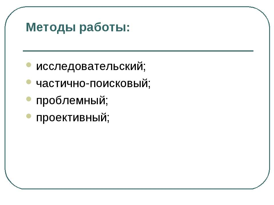 Методы работы: исследовательский; частично-поисковый; проблемный; проективный;