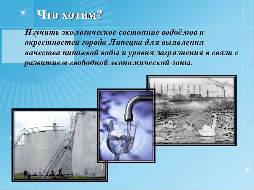 Что хотим? Изучить экологическое состояние водоёмов и окрестностей города Лип...