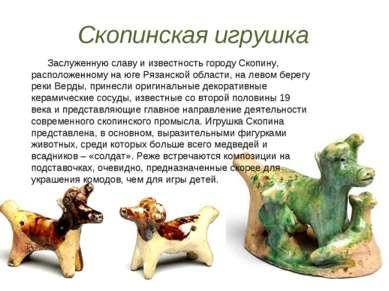 Скопинская игрушка Заслуженную славу и известность городу Скопину, расположен...