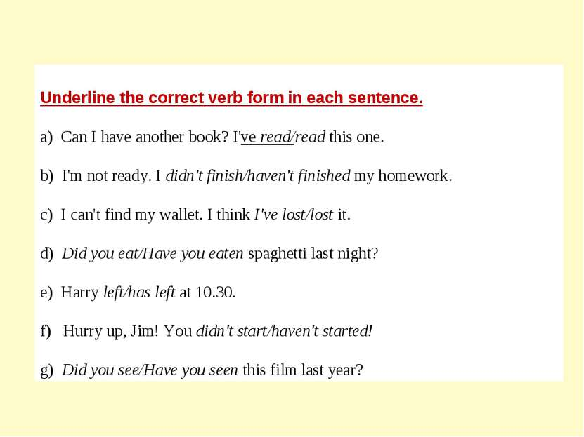 Underline the correct verb form in each sentence. a) Can I have another book?...