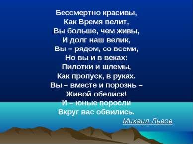 Бессмертно красивы, Как Время велит, Вы больше, чем живы, И долг наш велик, В...