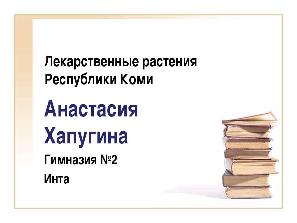 Лекарственные растения Республики Коми Анастасия Хапугина Гимназия №2 Инта