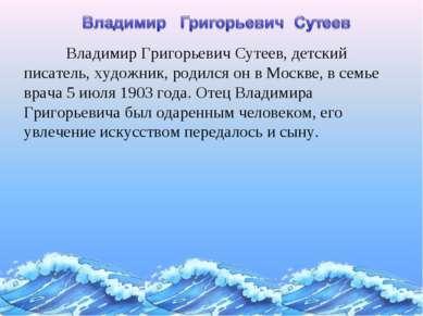 Владимир Григорьевич Сутеев, детский писатель, художник, родился он в Москве,...