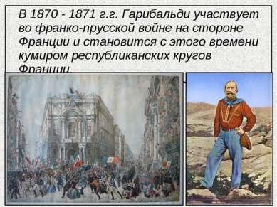 В 1870 - 1871 г.г. Гарибальди участвует во франко-прусской войне на стороне Ф...