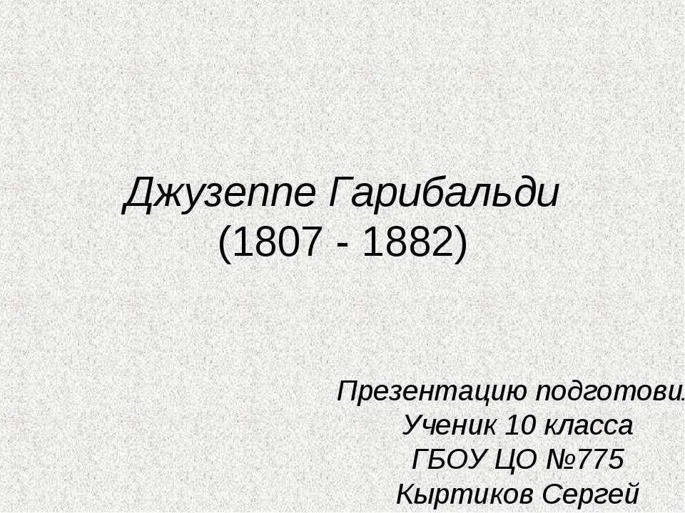 Джузеппе Гарибальди (1807 - 1882) Презентацию подготовил Ученик 10 класса ГБО...