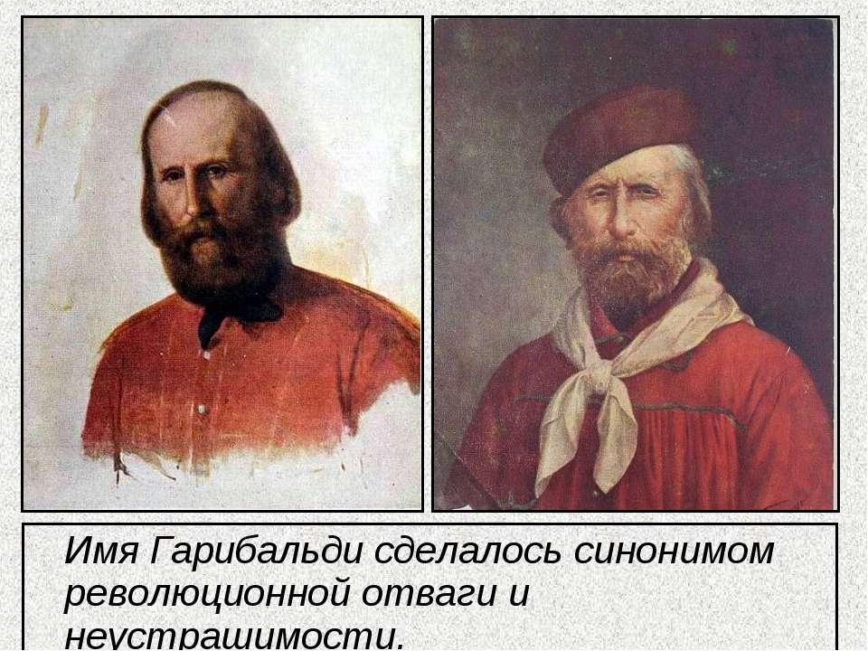 Имя Гарибальди сделалось синонимом революционной отваги и неустрашимости.