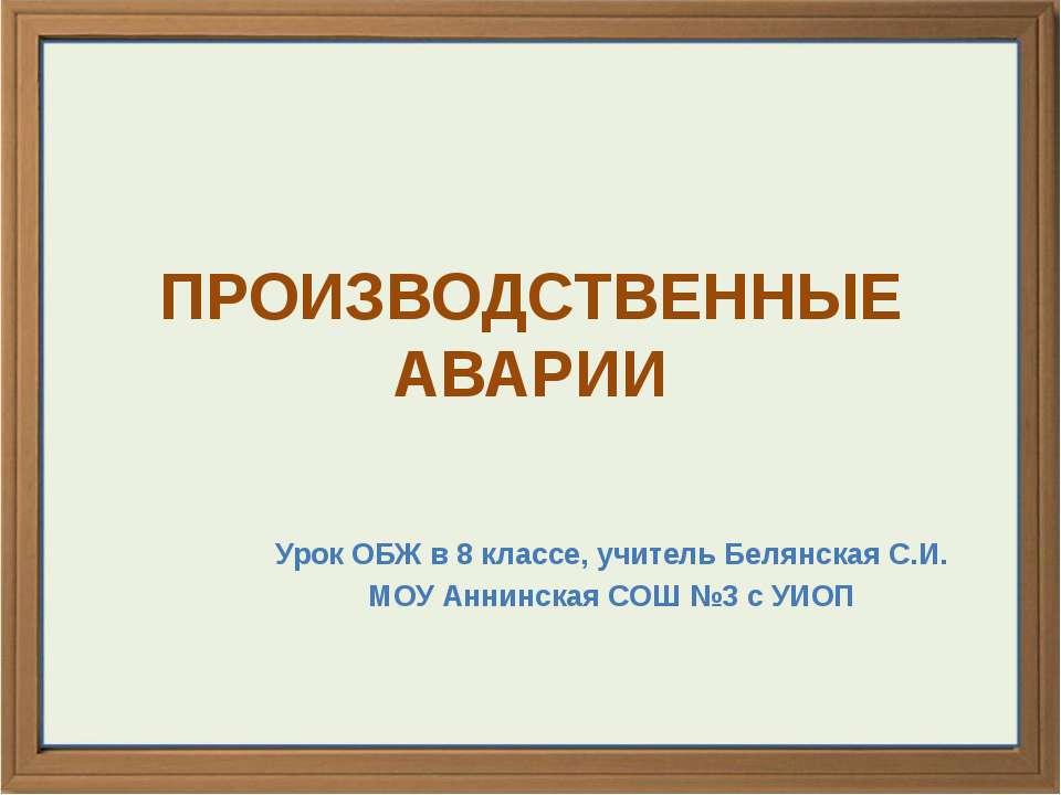 ПРОИЗВОДСТВЕННЫЕ АВАРИИ Урок ОБЖ в 8 классе, учитель Белянская С.И. МОУ Аннин...