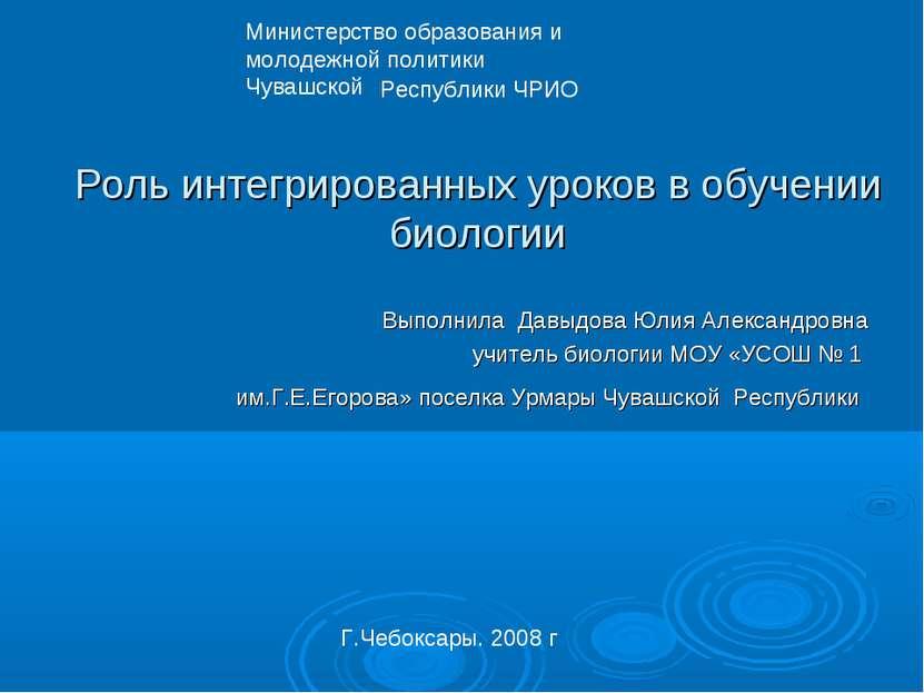 Роль интегрированных уроков в обучении биологии Выполнила Давыдова Юлия Алекс...