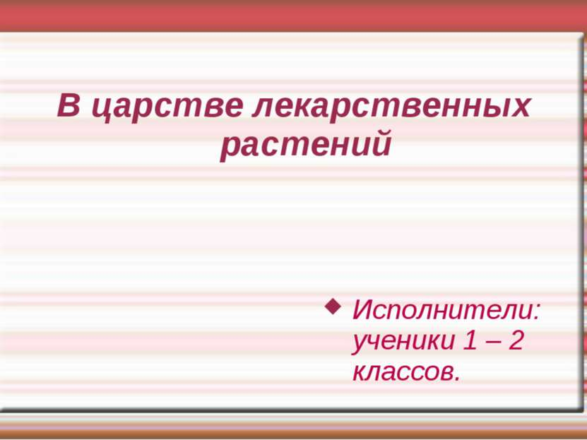 В царстве лекарственных растений Исполнители: ученики 1 – 2 классов.