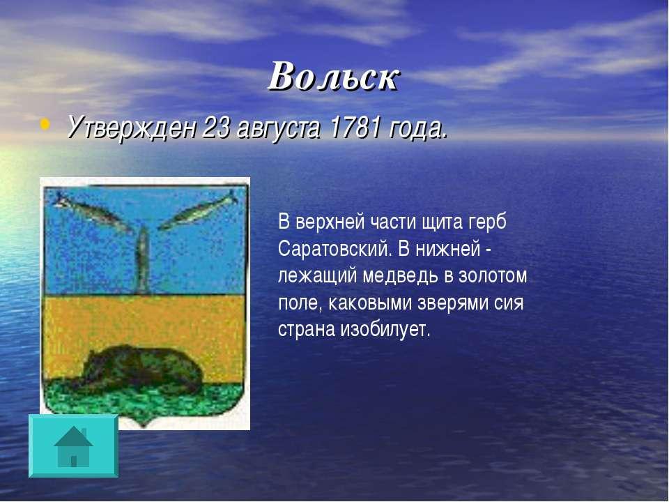 Вольск Утвержден 23 августа 1781 года. В верхней части щита герб Саратовский....