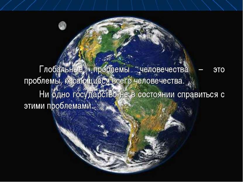 Глобальные проблемы человечества – это проблемы, касающиеся всего человечеств...