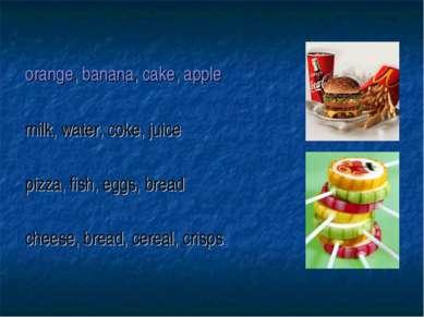 orange, banana, cake, apple milk, water, coke, juice pizza, fish, eggs, bread...