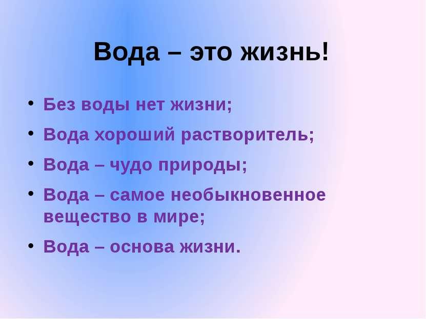 Вода – это жизнь! Без воды нет жизни; Вода хороший растворитель; Вода – чудо ...