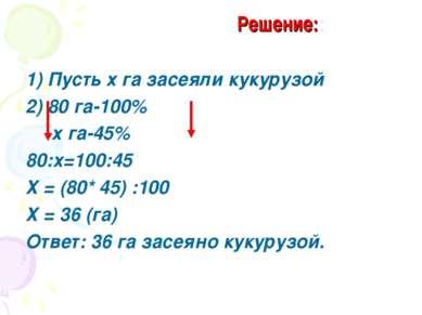 Решение: 1) Пусть х га засеяли кукурузой 2) 80 га-100% х га-45% 80:х=100:45 Х...