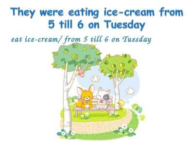 eat ice-cream/ from 5 till 6 on Tuesday