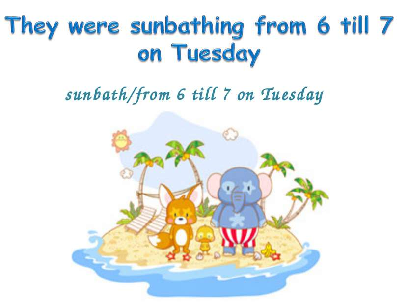 sunbath/from 6 till 7 on Tuesday