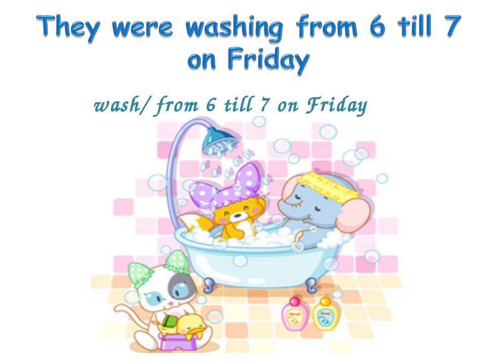 wash/ from 6 till 7 on Friday