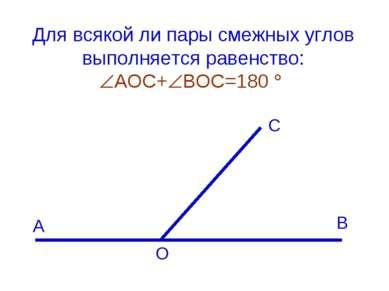 Для всякой ли пары смежных углов выполняется равенство: АОС+ ВОС=180 А С В О