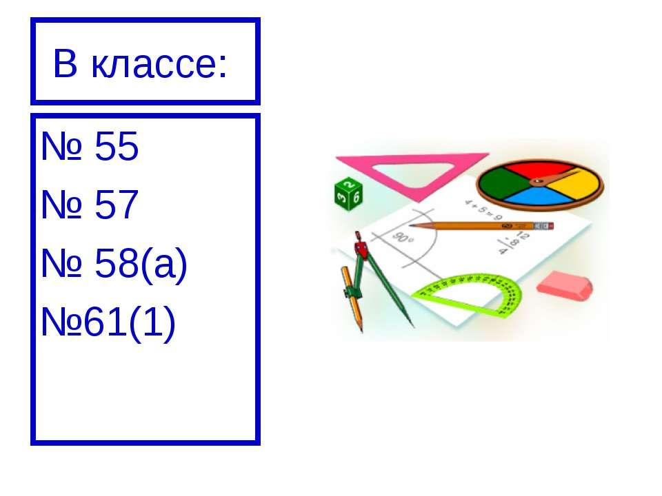 В классе: № 55 № 57 № 58(а) №61(1)