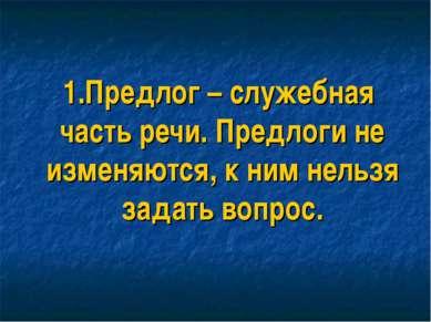 1.Предлог – служебная часть речи. Предлоги не изменяются, к ним нельзя задать...