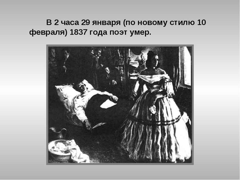 В 2 часа 29 января (по новому стилю 10 февраля) 1837 года поэт умер.