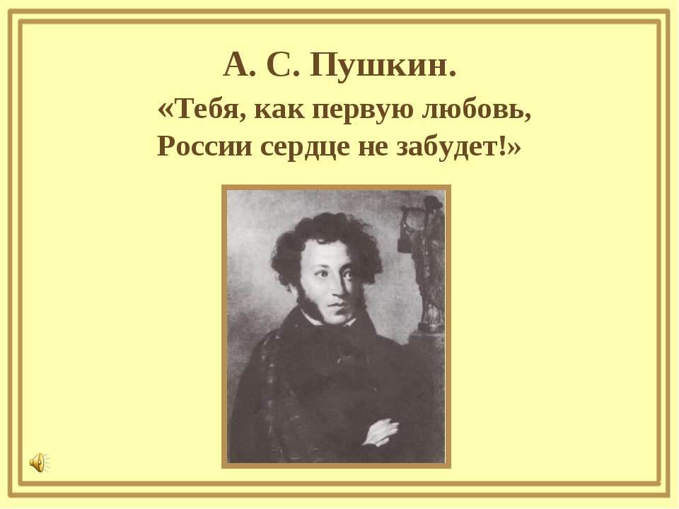 А. С. Пушкин. «Тебя, как первую любовь, России сердце не забудет!»