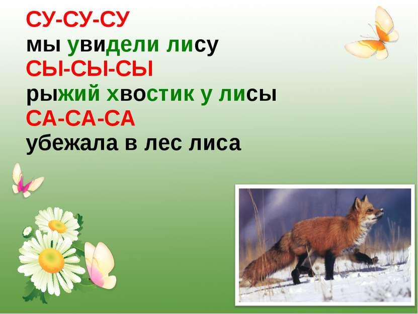 СУ-СУ-СУ мы увидели лису СЫ-СЫ-СЫ рыжий хвостик у лисы СА-СА-СА убежала в лес...