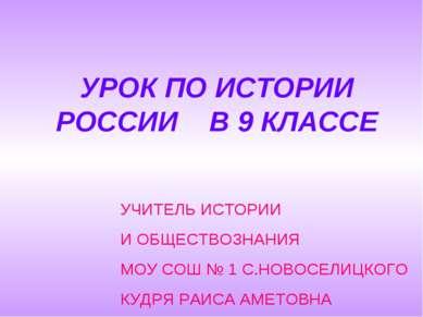 УРОК ПО ИСТОРИИ РОССИИ В 9 КЛАССЕ УЧИТЕЛЬ ИСТОРИИ И ОБЩЕСТВОЗНАНИЯ МОУ СОШ № ...