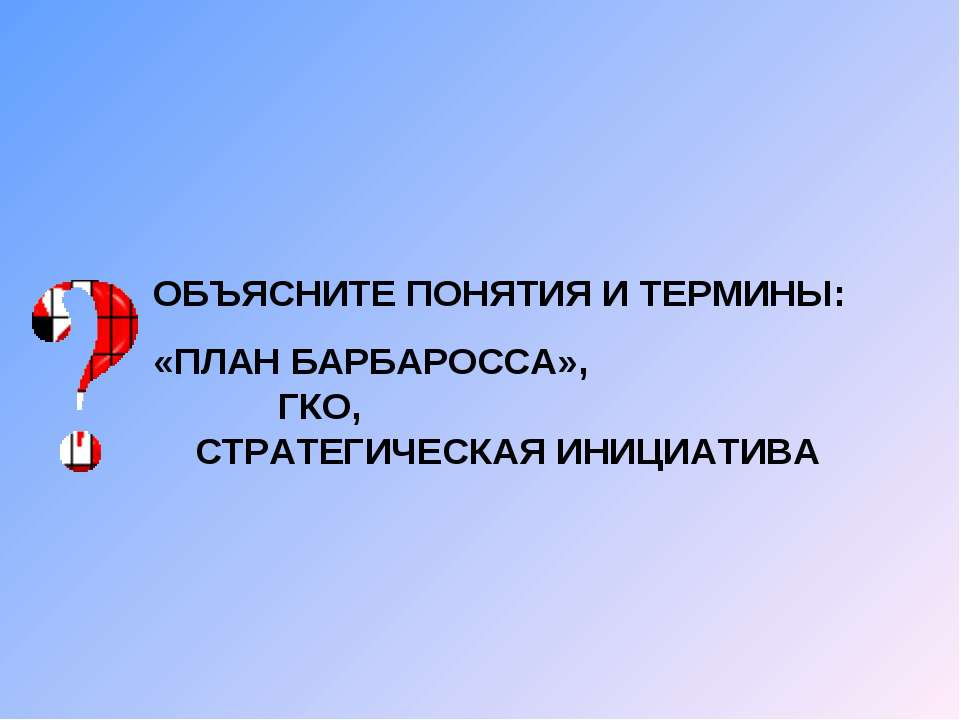 ОБЪЯСНИТЕ ПОНЯТИЯ И ТЕРМИНЫ: «ПЛАН БАРБАРОССА», ГКО, СТРАТЕГИЧЕСКАЯ ИНИЦИАТИВА