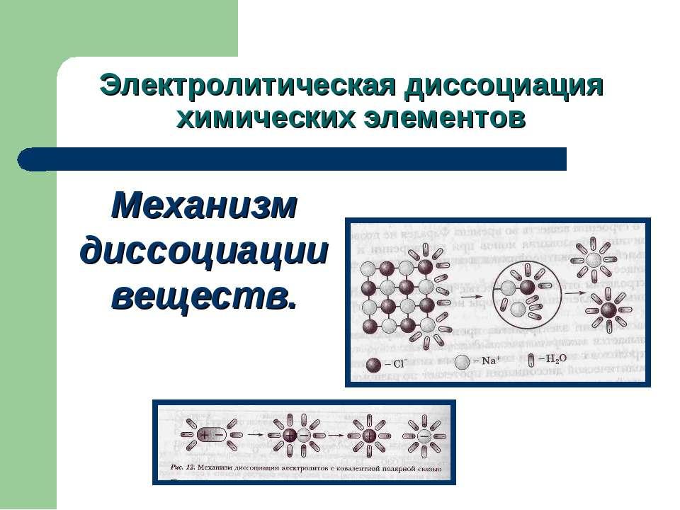 Электролитическая диссоциация химических элементов Механизм диссоциации веществ.