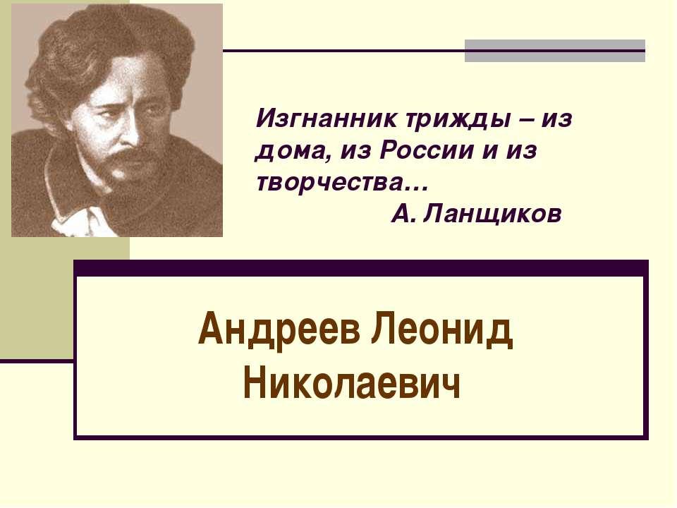 Изгнанник трижды – из дома, из России и из творчества… А. Ланщиков Андреев Ле...