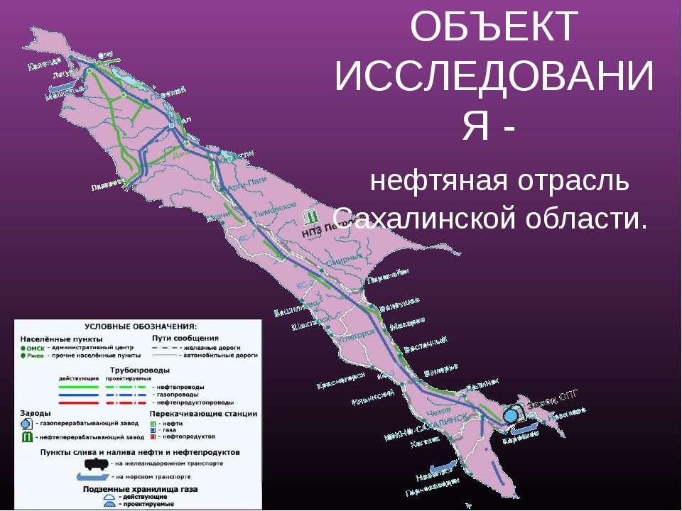 ОБЪЕКТ ИССЛЕДОВАНИЯ - нефтяная отрасль Сахалинской области.