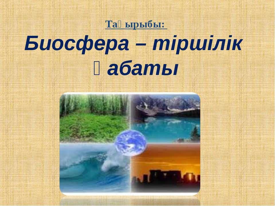 Тақырыбы: Биосфера – тіршілік қабаты