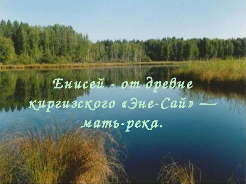 Енисей - от древне киргизского «Эне-Сай» — мать-река.
