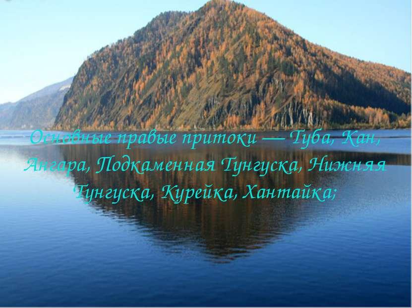 Основные правые притоки — Туба, Кан, Ангара, Подкаменная Тунгуска, Нижняя Тун...