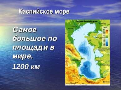 Каспийское море Самое большое по площади в мире. 1200 км