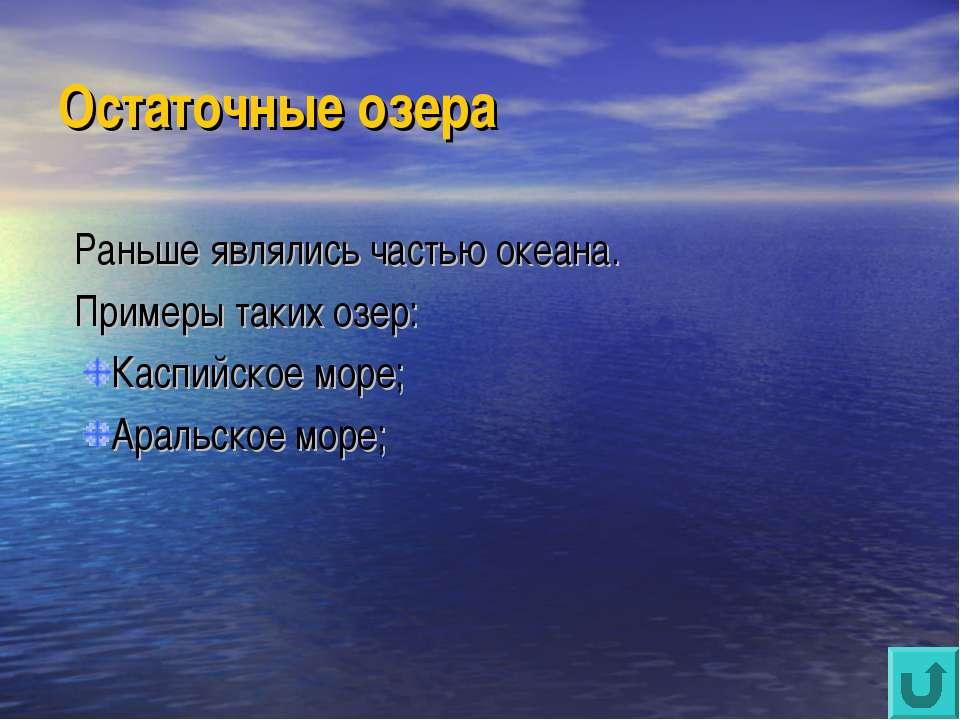 Остаточные озера Раньше являлись частью океана. Примеры таких озер: Каспийско...