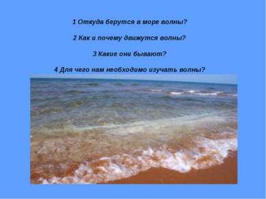 1 Откуда берутся в море волны? 2 Как и почему движутся волны? 3 Какие они быв...