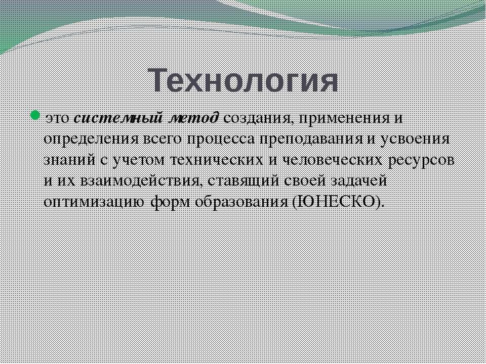 Технология это системный метод создания, применения и определения всего проце...