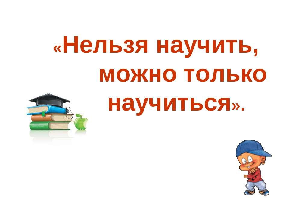 «Нельзя научить, можно только научиться».